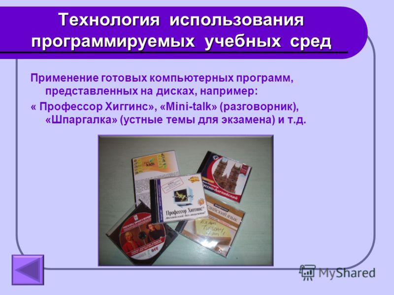 Технология использования программируемых учебных сред Применение готовых компьютерных программ, представленных на дисках, например: « Профессор Хиггинс», «Mini-talk» (разговорник), «Шпаргалка» (устные темы для экзамена) и т.д.