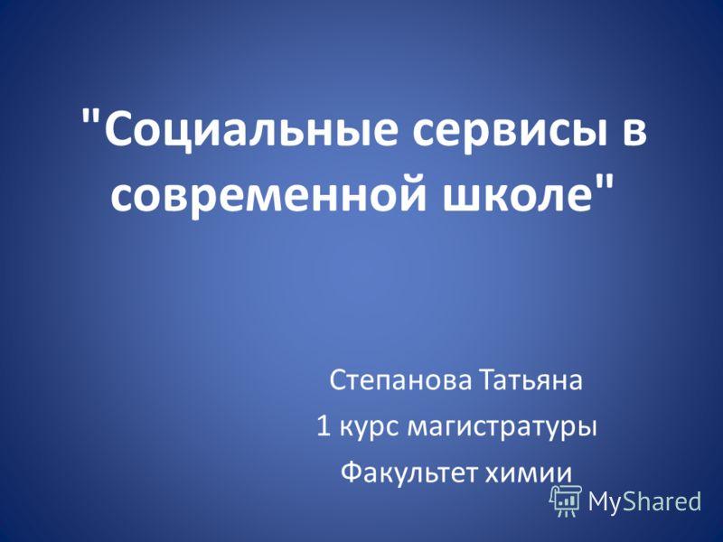 Социальные сервисы в современной школе Степанова Татьяна 1 курс магистратуры Факультет химии