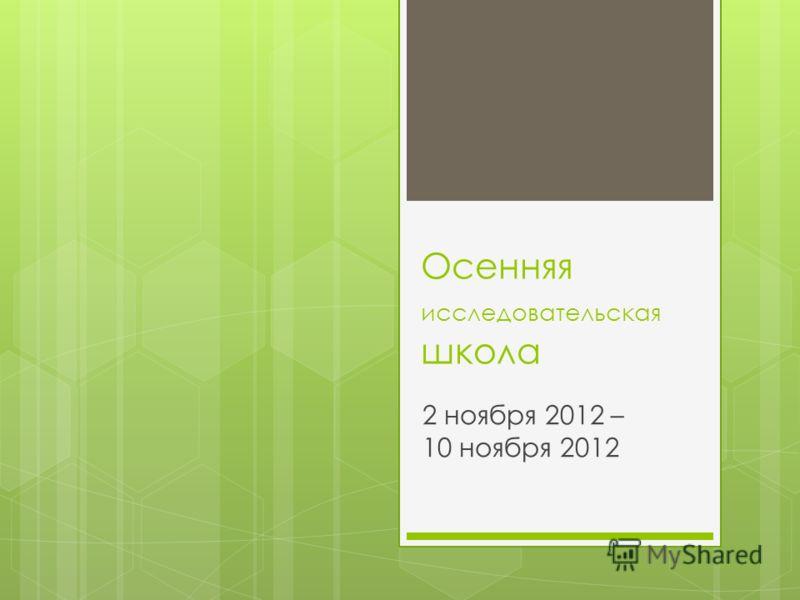 Осенняя исследовательская школа 2 ноября 2012 – 10 ноября 2012