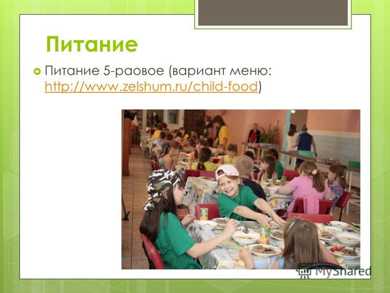 Питание Питание 5-раовое (вариант меню: http://www.zelshum.ru/child-food) http://www.zelshum.ru/child-food