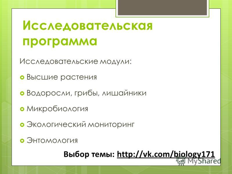 Исследовательская программа Исследовательские модули: Высшие растения Водоросли, грибы, лишайники Микробиология Экологический мониторинг Энтомология Выбор темы: http://vk.com/biology171