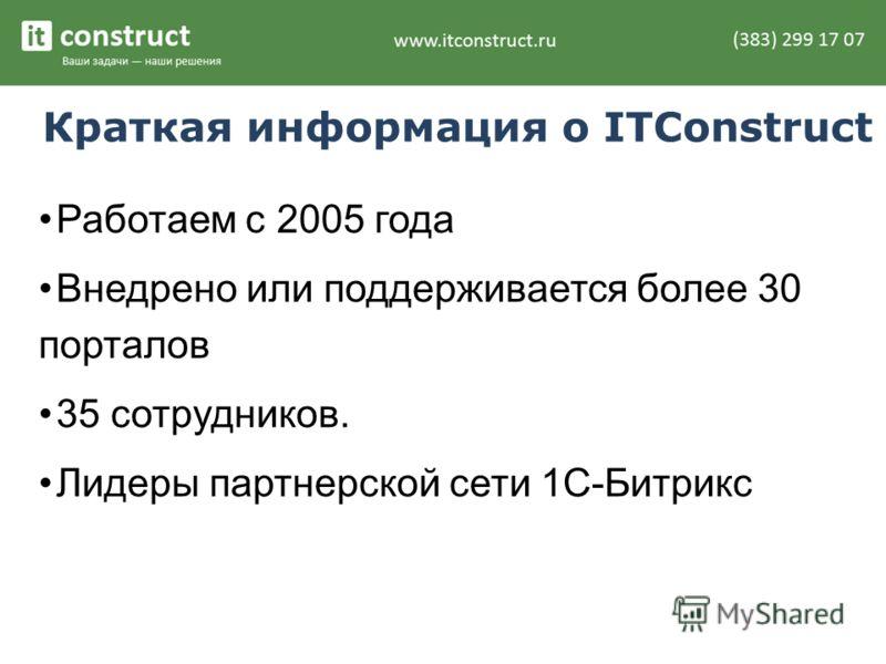 Краткая информация о ITConstruct Работаем с 2005 года Внедрено или поддерживается более 30 порталов 35 сотрудников. Лидеры партнерской сети 1С-Битрикс