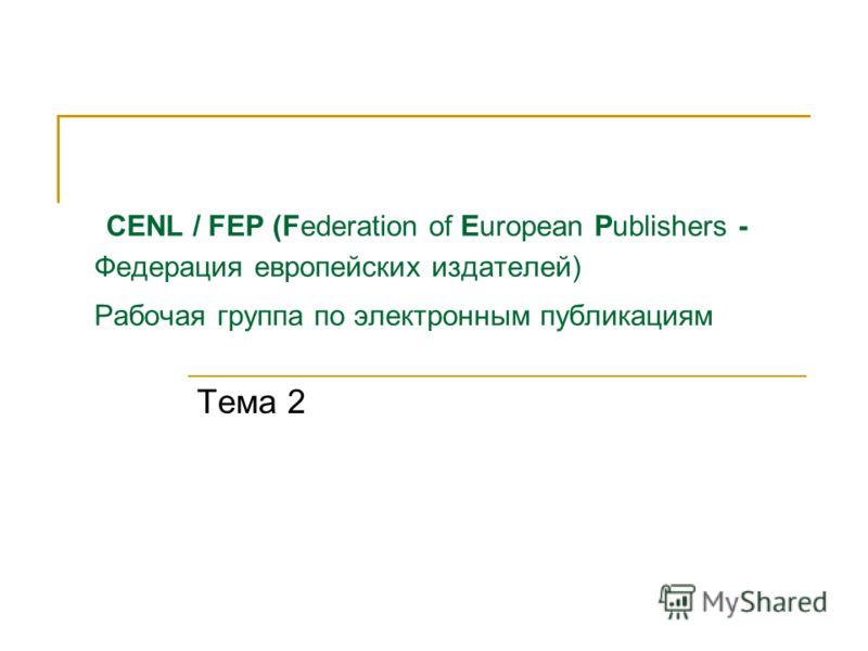 CENL / FEP (Federation of European Publishers - Федерация европейских издателей) Рабочая группа по электронным публикациям Тема 2