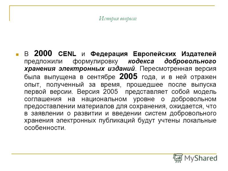 История вопроса: В 2000 CENL и Федерация Европейских Издателей предложили формулировку кодекса добровольного хранения электронных изданий. Пересмотренная версия была выпущена в сентябре 2005 года, и в ней отражен опыт, полученный за время, прошедшее