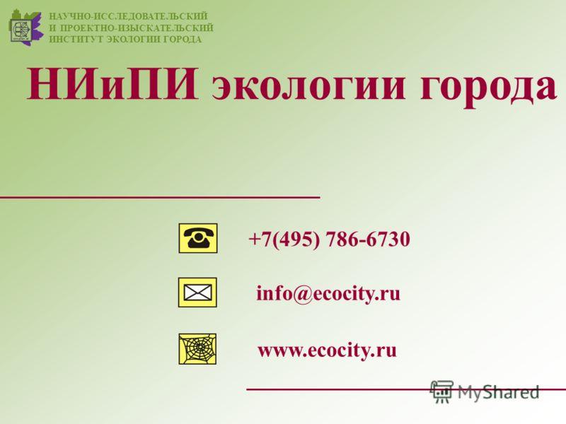НИиПИ экологии города www.ecocity.ru +7(495) 786-6730 НАУЧНО-ИССЛЕДОВАТЕЛЬСКИЙ И ПРОЕКТНО-ИЗЫСКАТЕЛЬСКИЙ ИНСТИТУТ ЭКОЛОГИИ ГОРОДА info@ecocity.ru