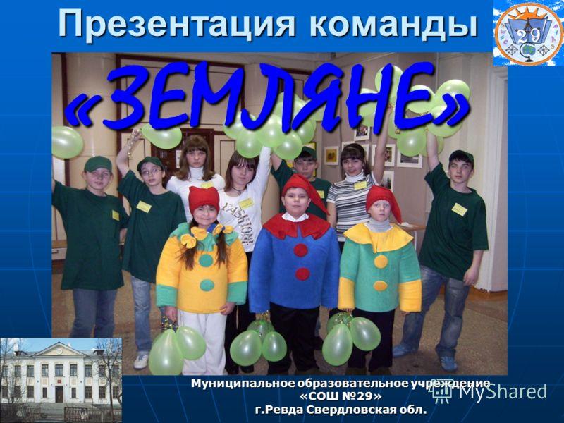 Презентация команды «ЗЕМЛЯНЕ» Муниципальное образовательное учреждение «СОШ 29» г.Ревда Свердловская обл.
