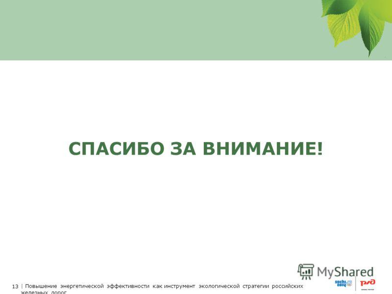 13 | Повышение энергетической эффективности как инструмент экологической стратегии российских железных дорог СПАСИБО ЗА ВНИМАНИЕ!