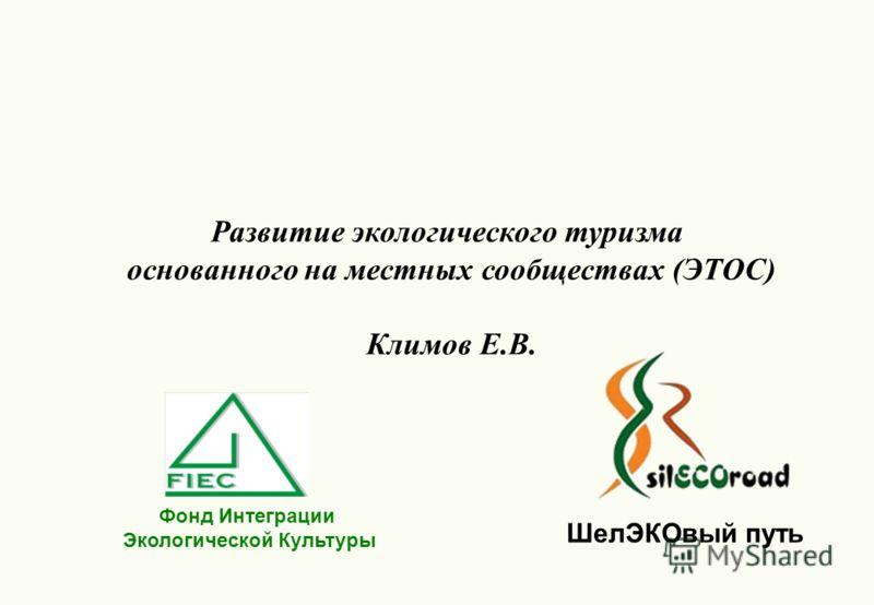 Фонд Интеграции Экологической Культуры Развитие экологического туризма основанного на местных сообществах (ЭТОС) Климов Е.В. ШелЭКОвый путь