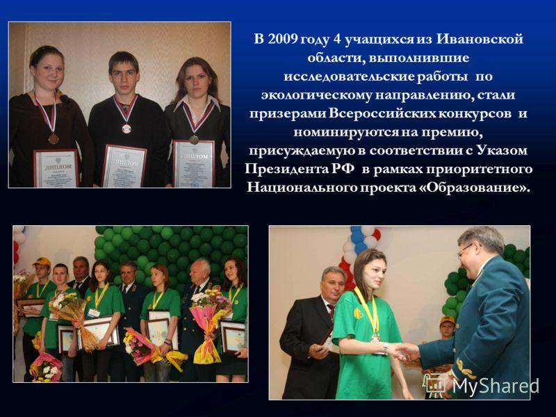 В 2009 году 4 учащихся из Ивановской области, выполнившие исследовательские работы по экологическому направлению, стали призерами Всероссийских конкурсов и номинируются на премию, присуждаемую в соответствии с Указом Президента РФ в рамках приоритетн