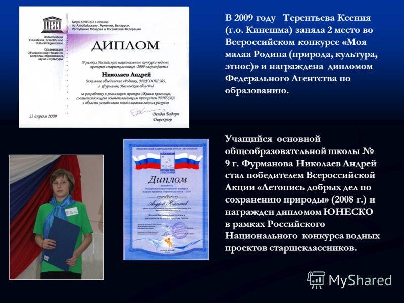 В 2009 году Терентьева Ксения (г.о. Кинешма) заняла 2 место во Всероссийском конкурсе «Моя малая Родина (природа, культура, этнос)» и награждена дипломом Федерального Агентства по образованию. Учащийся основной общеобразовательной школы 9 г. Фурманов