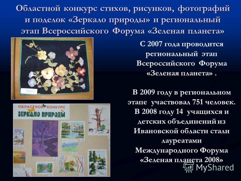 Областной конкурс стихов, рисунков, фотографий и поделок «Зеркало природы» и региональный этап Всероссийского Форума «Зеленая планета» С 2007 года проводится региональный этап Всероссийского Форума «Зеленая планета». В 2009 году в региональном этапе