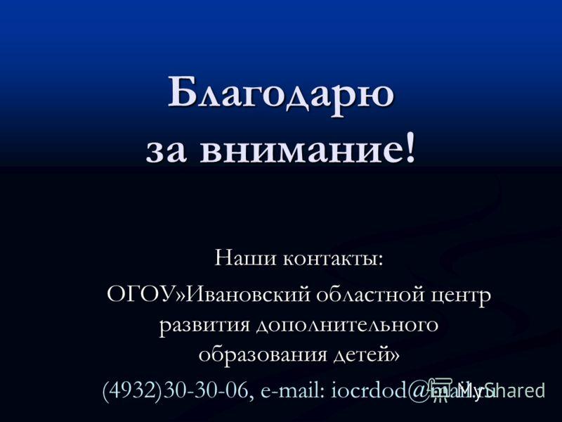 Благодарю за внимание! Наши контакты: ОГОУ»Ивановский областной центр развития дополнительного образования детей» (4932)30-30-06, e-mail: iocrdod@mail.ru