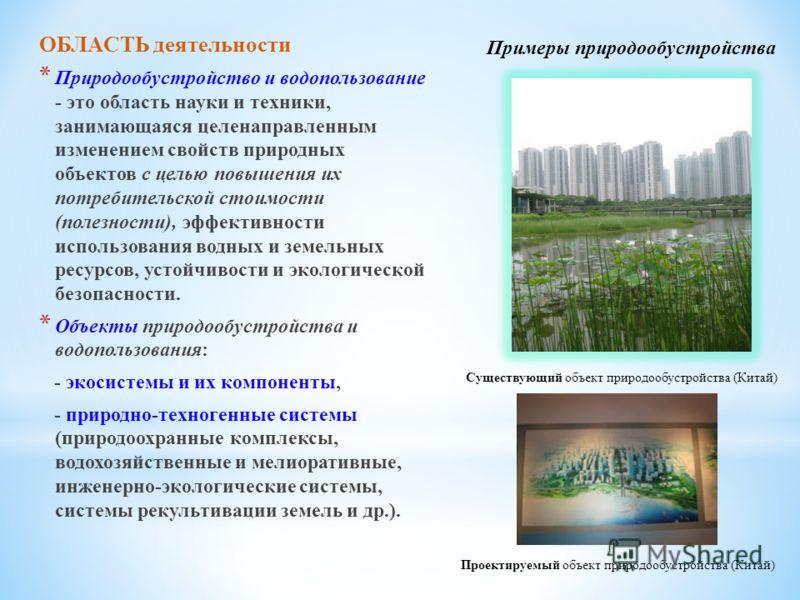 ОБЛАСТЬ деятельности * Природообустройство и водопользование - это область науки и техники, занимающаяся целенаправленным изменением свойств природных объектов с целью повышения их потребительской стоимости (полезности), эффективности использования в