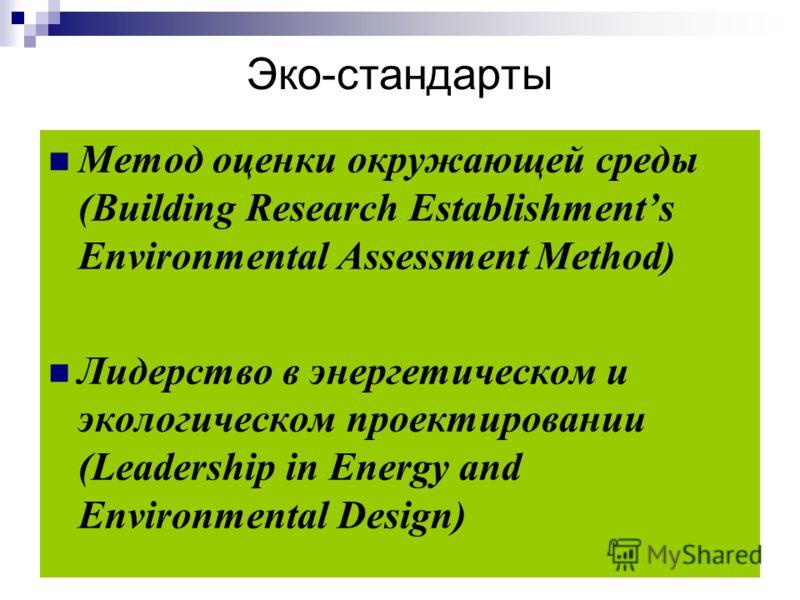 Эко-стандарты Метод оценки окружающей среды (Building Research Establishments Environmental Assessment Method) Лидерство в энергетическом и экологическом проектировании (Leadership in Energy and Environmental Design)
