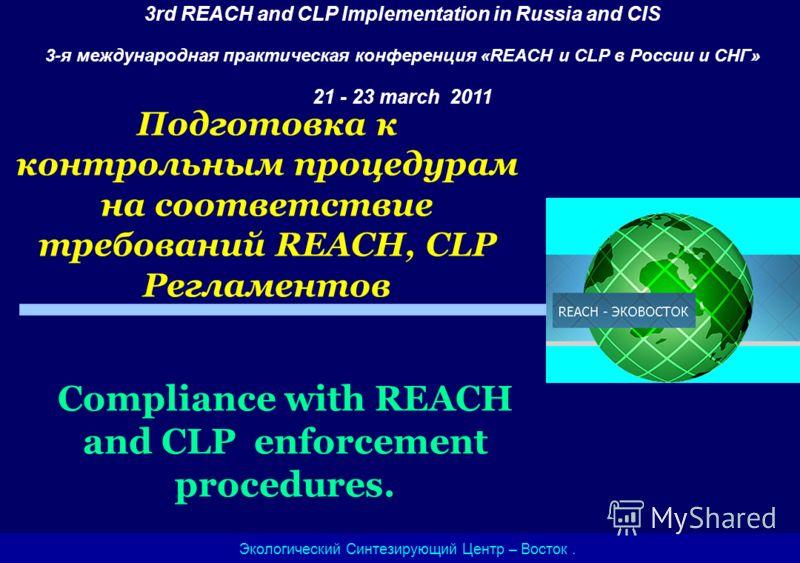 Подготовка к контрольным процедурам на соответствие требований REACH, CLP Регламентов Экологический Синтезирующий Центр – Восток. 3rd REACH and CLP Implementation in Russia and CIS 3-я международная практическая конференция «REACH и CLP в России и СН