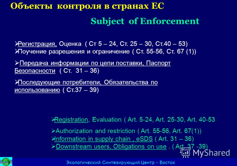 Oбъекты контроля в странах ЕС Subject of Enforcement Экологический Синтезирующий Центр - Восток Registration, Evaluation ( Art. 5-24, Art. 25-30, Art. 40-53 Authorization and restriction ( Art. 55-56, Art. 67(1)) Information in supply chain, eSDS ( A