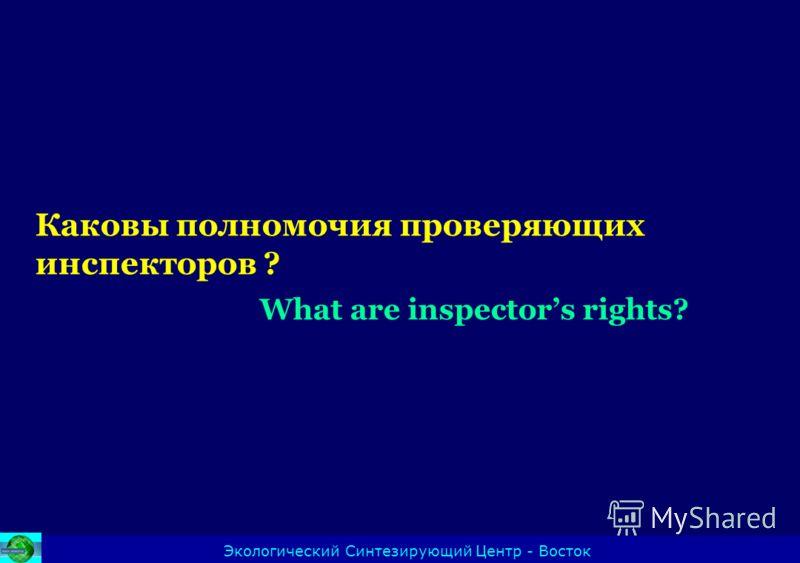 Каковы полномочия проверяющих инспекторов ? What are inspectors rights? Экологический Синтезирующий Центр - Восток