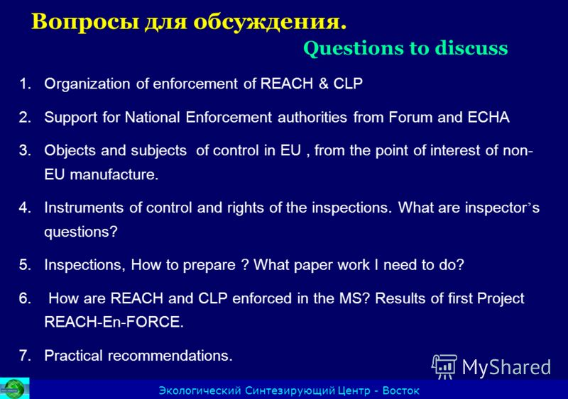Экологический Синтезирующий Центр - Восток 1.Organization of enforcement of REACH & CLP 2.Support for National Enforcement authorities from Forum and ECHA 3.Objects and subjects of control in EU, from the point of interest of non- EU manufacture. 4.I