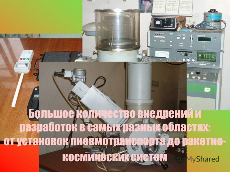 Большое количество внедрений и разработок в самых разных областях: от установок пневмотранспорта до ракетно- космических систем