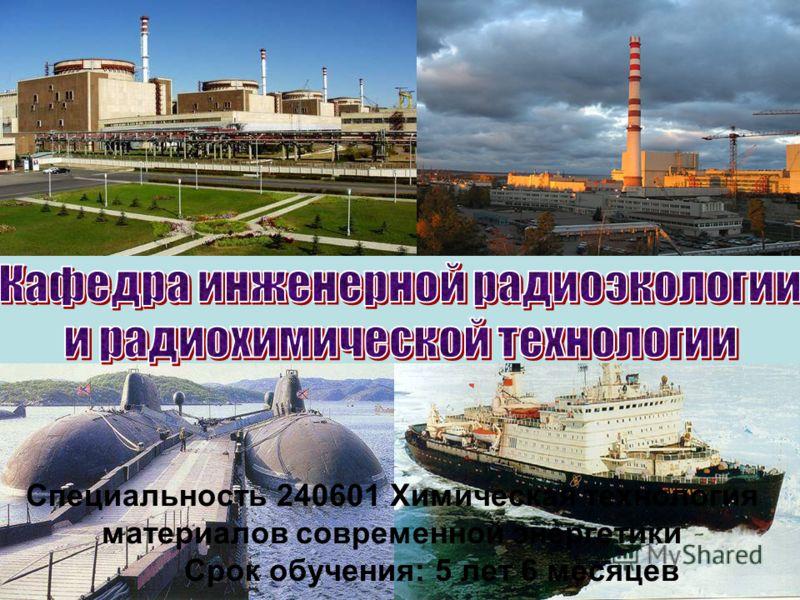 Специальность 240601 Химическая технология материалов современной энергетики Срок обучения: 5 лет 6 месяцев