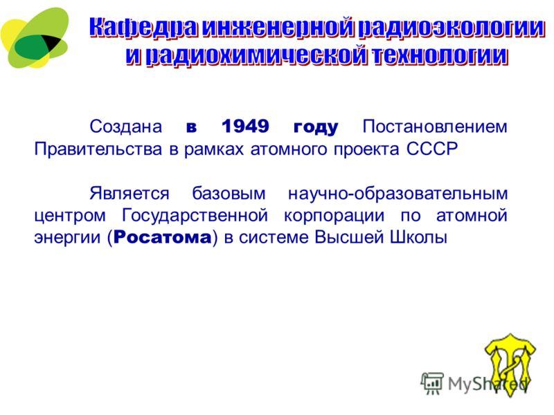 Создана в 1949 году Постановлением Правительства в рамках атомного проекта СССР Является базовым научно-образовательным центром Государственной корпорации по атомной энергии ( Росатома ) в системе Высшей Школы