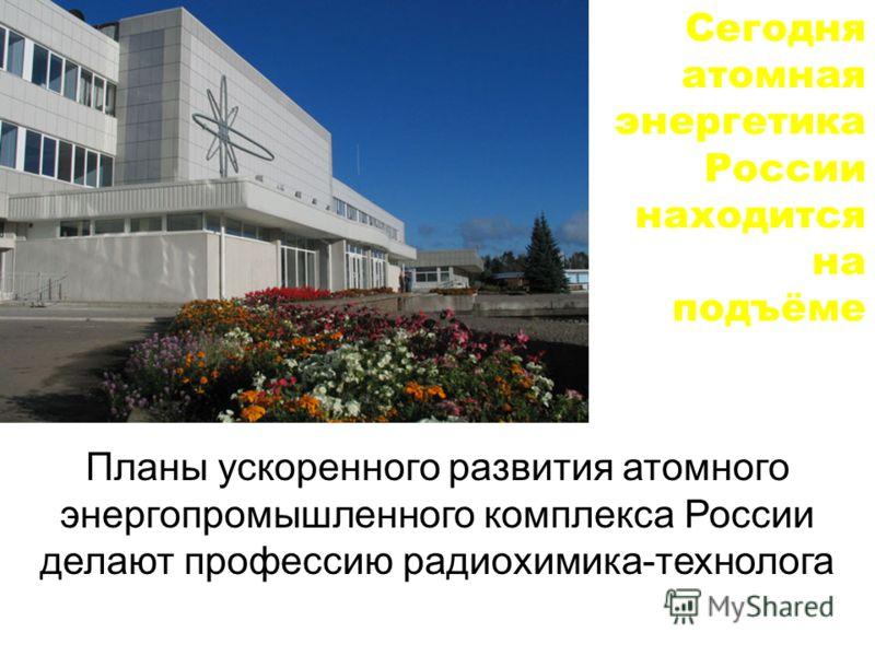 Сегодня атомная энергетика России находится на подъёме Планы ускоренного развития атомного энергопромышленного комплекса России делают профессию радиохимика-технолога ПРЕСТИЖНОЙ и ВОСТРЕБОВАННОЙ!