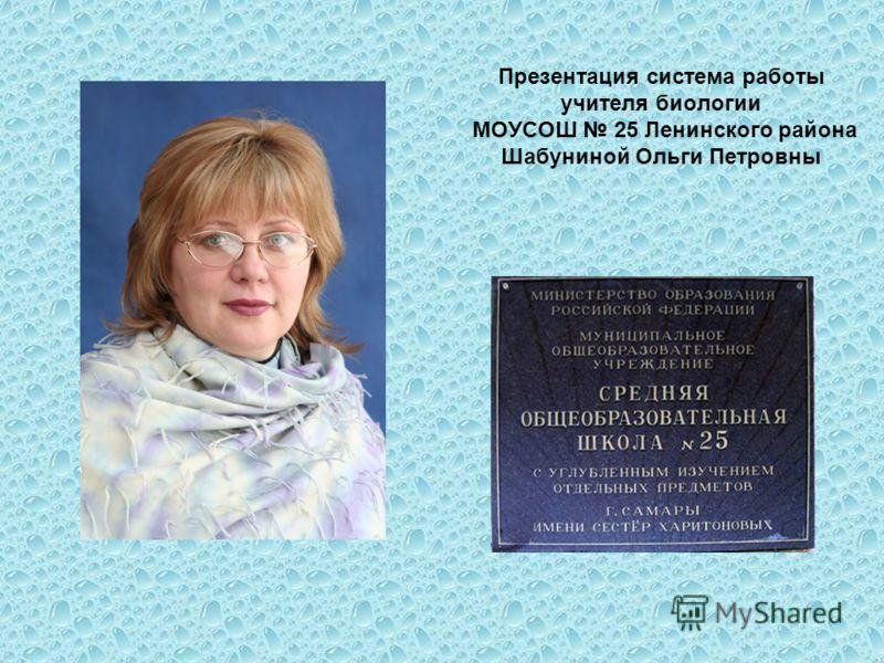 Презентация система работы учителя биологии МОУСОШ 25 Ленинского района Шабуниной Ольги Петровны