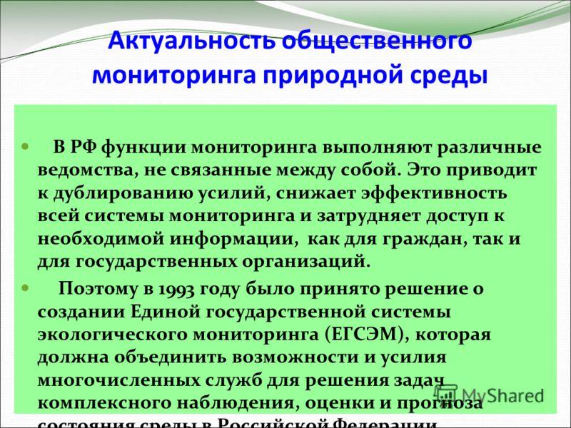 Актуальность общественного мониторинга природной среды В РФ функции мониторинга выполняют различные ведомства, не связанные между собой. Это приводит к дублированию усилий, снижает эффективность всей системы мониторинга и затрудняет доступ к необходи