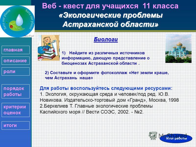 «Экологические проблемы Астраханской области» Веб - квест для учащихся 11 класса «Экологические проблемы Астраханской области»Биологи 2) Составьте и оформите фотоколлаж «Нет земли краше, чем Астрахань наша» 1) Найдите из различных источников информац