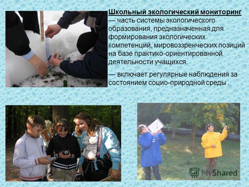 Школьный экологический мониторинг часть системы экологического образования, предназначенная для формирования экологических компетенций, мировоззренческих позиций на базе практико-ориентированной деятельности учащихся. включает регулярные наблюдения з