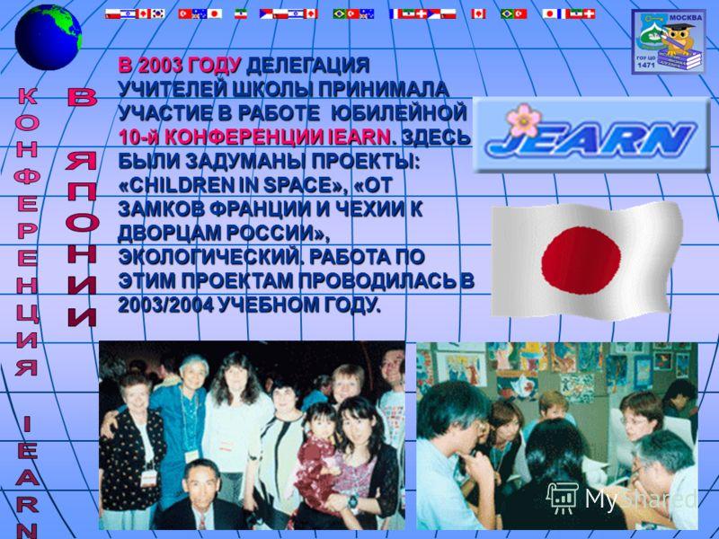 В 2003 ГОДУ ДЕЛЕГАЦИЯ УЧИТЕЛЕЙ ШКОЛЫ ПРИНИМАЛА УЧАСТИЕ В РАБОТЕ ЮБИЛЕЙНОЙ 10-й КОНФЕРЕНЦИИ IEARN. ЗДЕСЬ БЫЛИ ЗАДУМАНЫ ПРОЕКТЫ: «CHILDREN IN SPACE», «ОТ ЗАМКОВ ФРАНЦИИ И ЧЕХИИ К ДВОРЦАМ РОССИИ», ЭКОЛОГИЧЕСКИЙ. РАБОТА ПО ЭТИМ ПРОЕКТАМ ПРОВОДИЛАСЬ В 200