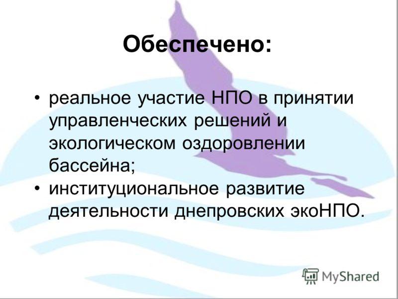 Обеспечено: реальное участие НПО в принятии управленческих решений и экологическом оздоровлении бассейна; институциональное развитие деятельности днепровских экоНПО.