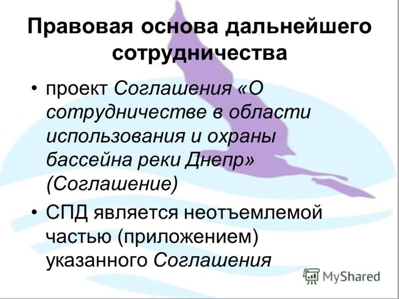 Правовая основа дальнейшего сотрудничества проект Соглашения «О сотрудничестве в области использования и охраны бассейна реки Днепр» (Соглашение) СПД является неотъемлемой частью (приложением) указанного Соглашения