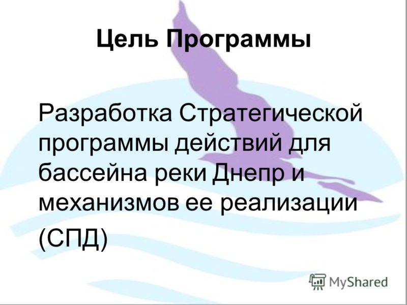 Цель Программы Разработка Стратегической программы действий для бассейна реки Днепр и механизмов ее реализации (СПД)