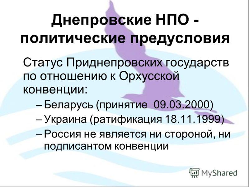 Днепровские НПО - политические предусловия Статус Приднепровских государств по отношению к Орхусской конвенции: –Беларусь (принятие 09.03.2000) –Украина (ратификация 18.11.1999) –Россия не является ни стороной, ни подписантом конвенции