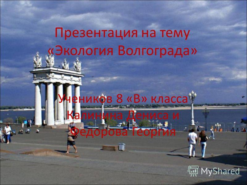 Презентация на тему «Экология Волгограда» Учеников 8 «В» класса Калинина Дениса и Федорова Георгия
