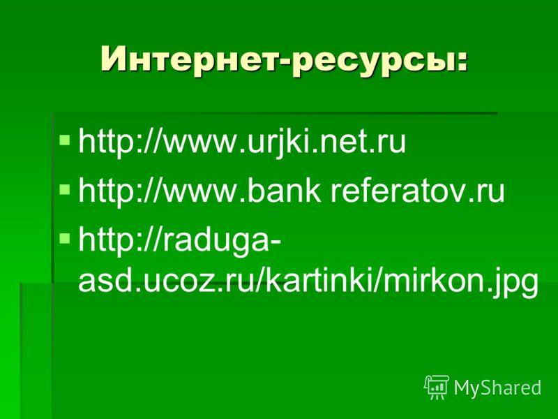 Интернет-ресурсы: http://www.urjki.net.ru http://www.bank referatov.ru http://raduga- asd.ucoz.ru/kartinki/mirkon.jpg