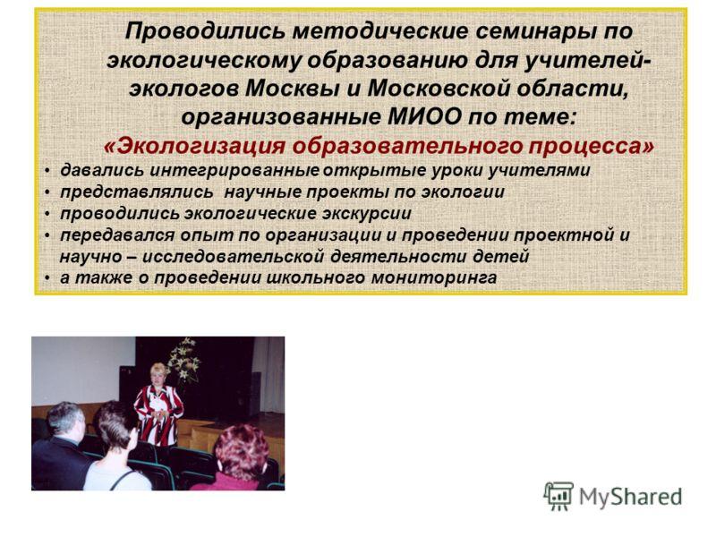 Проводились методические семинары по экологическому образованию для учителей- экологов Москвы и Московской области, организованные МИОО по теме: «Экологизация образовательного процесса» давались интегрированные открытые уроки учителями представлялись