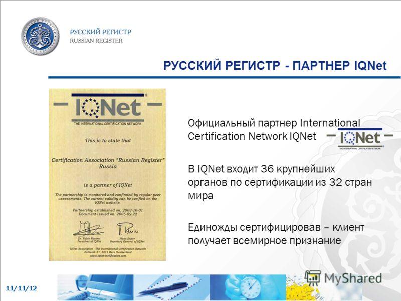 11/11/12 РУССКИЙ РЕГИСТР - ПАРТНЕР IQNet Официальный партнер International Certification Network IQNet В IQNet входит 36 крупнейших органов по сертификации из 32 стран мира Единожды сертифицировав – клиент получает всемирное признание