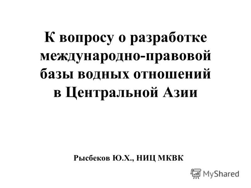 К вопросу о разработке международно-правовой базы водных отношений в Центральной Азии Рысбеков Ю.Х., НИЦ МКВК