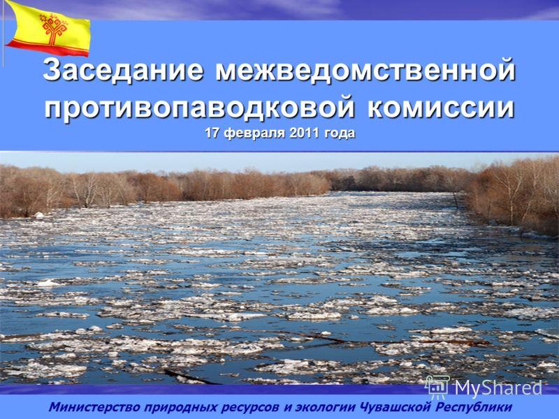 Заседание межведомственной противопаводковой комиссии 17 февраля 2011 года Министерство природных ресурсов и экологии Чувашской Республики