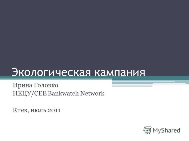 Экологическая кампания Ирина Головко НЕЦУ/CEE Bankwatch Network Киев, июль 2011