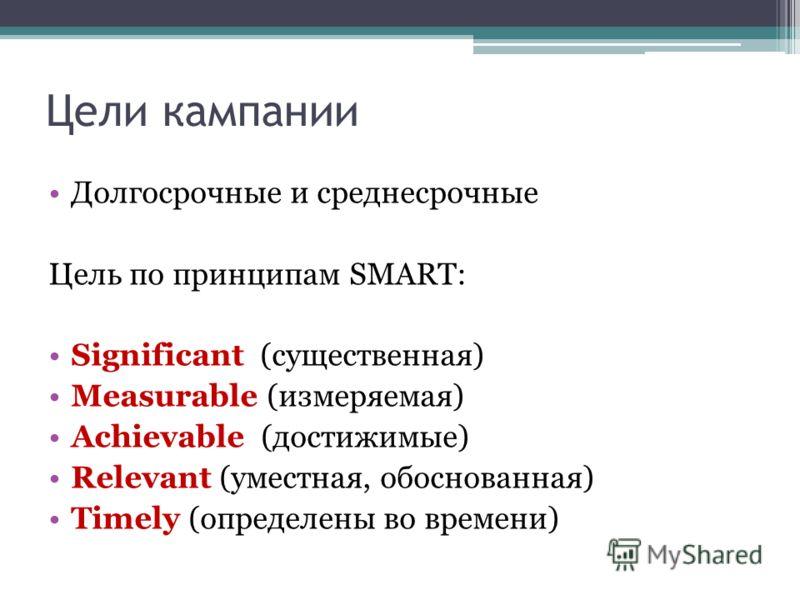 Цели кампании Долгосрочные и среднесрочные Цель по принципам SMART: Significant (существенная) Measurable (измеряемая) Achievable (достижимые) Relevant (уместная, обоснованная) Timely (определены во времени)