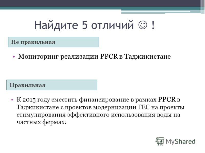 Найдите 5 отличий ! Не правильная Правильная Мониторинг реализации PPCR в Таджикистане К 2015 году сместить финансирование в рамках PPCR в Таджикистане с проектов модернизации ГЕС на проекты стимулирования эффективного использования воды на частных ф