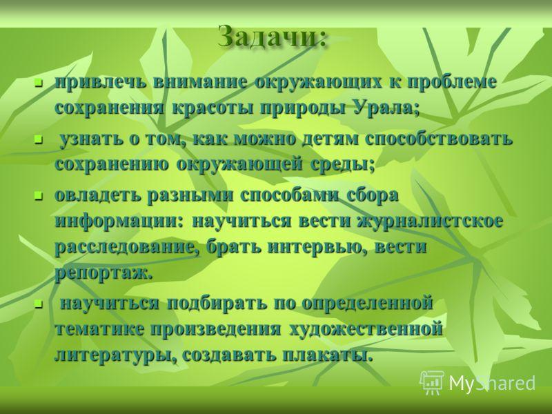 привлечь внимание окружающих к проблеме сохранения красоты природы Урала; привлечь внимание окружающих к проблеме сохранения красоты природы Урала; узнать о том, как можно детям способствовать сохранению окружающей среды; узнать о том, как можно детя