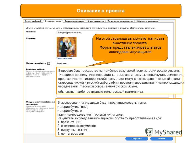 Описание о проекта В проекте будут рассмотрены наиболее важные области истории русского языка. Учащиеся проведут исследования, которые дадут возможность изучить изменения, происходившие в исторической грамматике, могут сделать сравнительный анализ ст