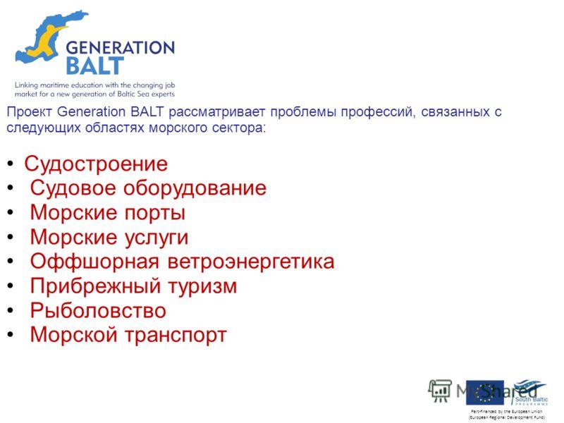 Click to edit Master subtitle style Part-financed by the European Union (European Regional Development Fund) Проект Generation BALT рассматривает проблемы профессий, связанных с следующих областях морского сектора: Судостроение Судовое оборудование М