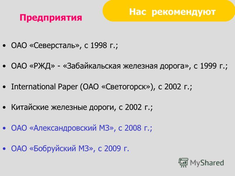 Нас рекомендуют ОАО «Северсталь», с 1998 г.; ОАО «РЖД» - «Забайкальская железная дорога», с 1999 г.; International Paper (ОАО «Светогорск»), с 2002 г.; Китайские железные дороги, с 2002 г.; ОАО «Александровский МЗ», с 2008 г.; ОАО «Бобруйский МЗ», с