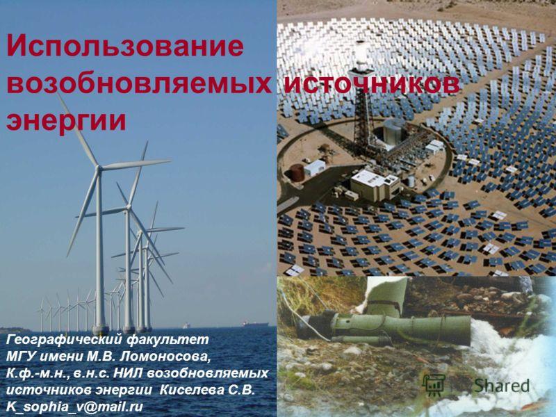 Использование возобновляемых источников энергии Географический факультет МГУ имени М.В. Ломоносова, К.ф.-м.н., в.н.с. НИЛ возобновляемых источников энергии Киселева С.В. K_sophia_v@mail.ru