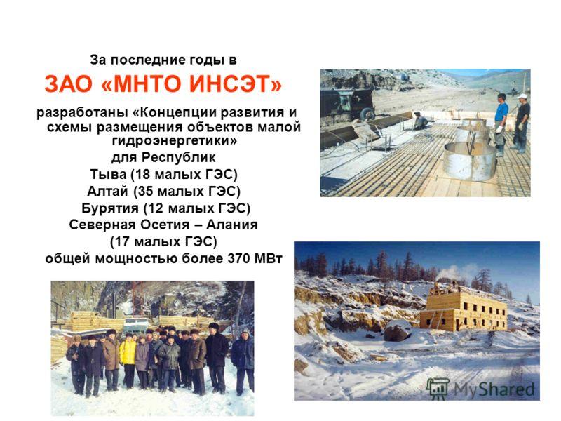 За последние годы в ЗАО «МНТО ИНСЭТ» разработаны «Концепции развития и схемы размещения объектов малой гидроэнергетики» для Республик Тыва (18 малых ГЭС) Алтай (35 малых ГЭС) Бурятия (12 малых ГЭС) Северная Осетия – Алания (17 малых ГЭС) общей мощнос